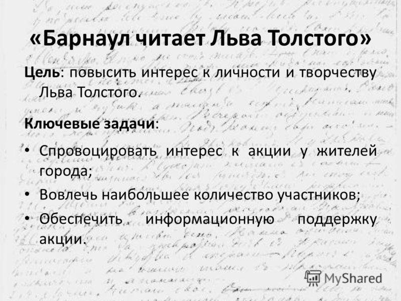 «Барнаул читает Льва Толстого» Цель: повысить интерес к личности и творчеству Льва Толстого. Ключевые задачи: Спровоцировать интерес к акции у жителей города; Вовлечь наибольшее количество участников; Обеспечить информационную поддержку акции.
