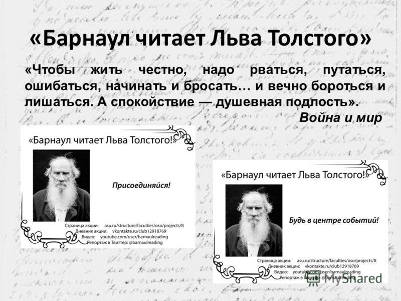 «Барнаул читает Льва Толстого» «Чтобы жить честно, надо рваться, путаться, ошибаться, начинать и бросать… и вечно бороться и лишаться. А спокойствие душевная подлость». Война и мир