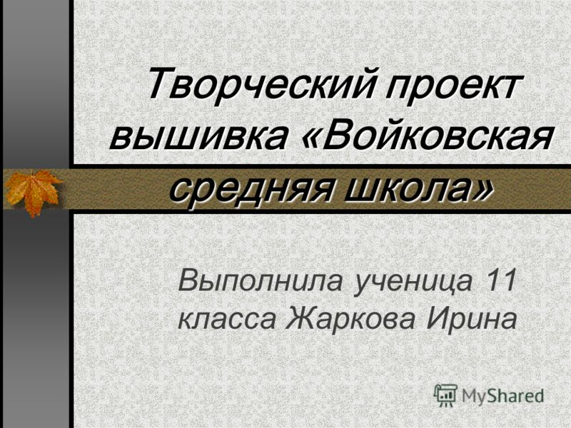Творческий проект вышивка «Войковская средняя школа» Выполнила ученица 11 класса Жаркова Ирина