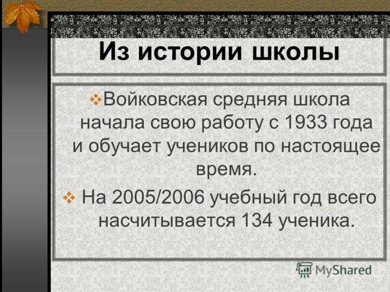Из истории школы Войковская средняя школа начала свою работу с 1933 года и обучает учеников по настоящее время. На 2005/2006 учебный год всего насчитывается 134 ученика.