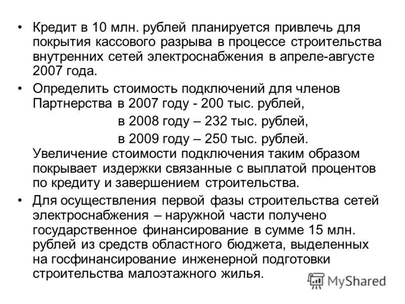 Кредит в 10 млн. рублей планируется привлечь для покрытия кассового разрыва в процессе строительства внутренних сетей электроснабжения в апреле-августе 2007 года. Определить стоимость подключений для членов Партнерства в 2007 году - 200 тыс. рублей,