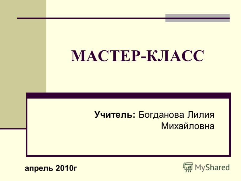 МАСТЕР-КЛАСС Учитель: Богданова Лилия Михайловна апрель 2010г