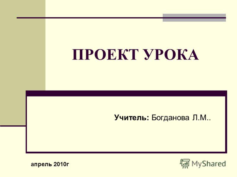 ПРОЕКТ УРОКА Учитель: Богданова Л.М.. апрель 2010г