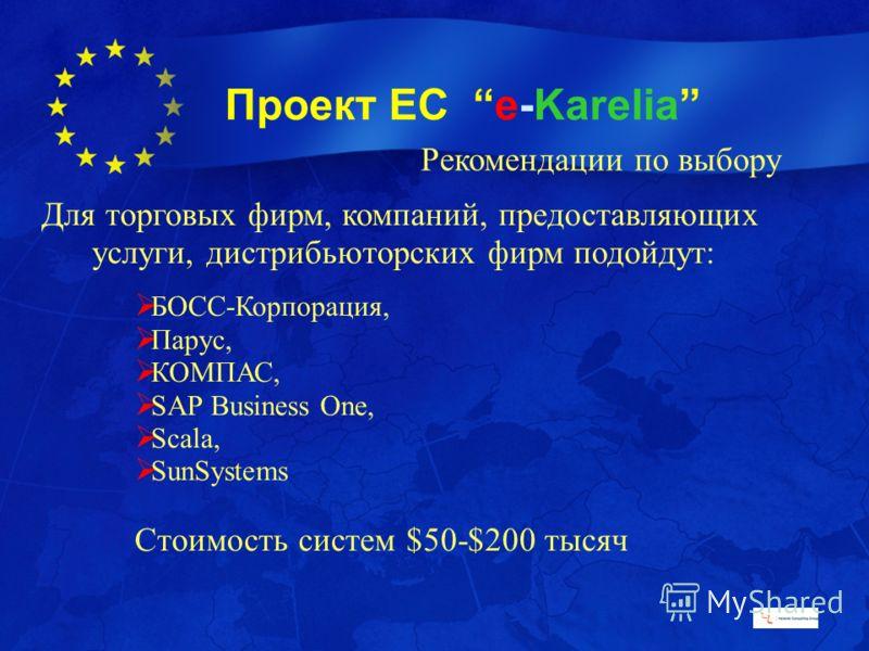 Проект ЕС e-Karelia Рекомендации по выбору Для торговых фирм, компаний, предоставляющих услуги, дистрибьюторских фирм подойдут: БОСС-Корпорация, Парус, КОМПАС, SAP Business One, Scala, SunSystems Стоимость систем $50-$200 тысяч