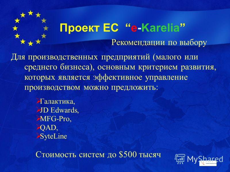 Проект ЕС e-Karelia Рекомендации по выбору Для производственных предприятий (малого или среднего бизнеса), основным критерием развития, которых является эффективное управление производством можно предложить: Галактика, JD Edwards, MFG-Pro, QAD, SyteL
