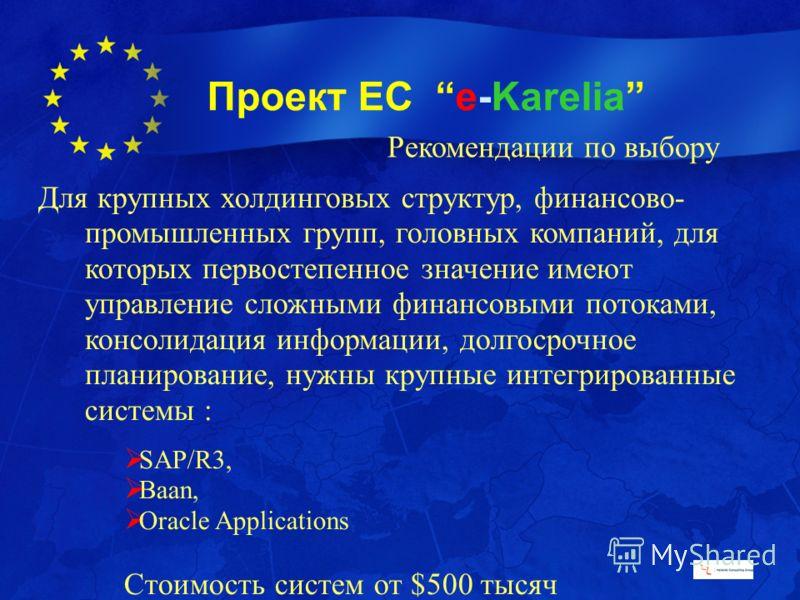 Проект ЕС e-Karelia Рекомендации по выбору Для крупных холдинговых структур, финансово- промышленных групп, головных компаний, для которых первостепенное значение имеют управление сложными финансовыми потоками, консолидация информации, долгосрочное п