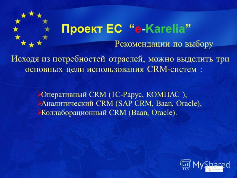 Проект ЕС e-Karelia Рекомендации по выбору Исходя из потребностей отраслей, можно выделить три основных цели использования CRM-систем : Оперативный CRM (1С-Рарус, КОМПАС ), Аналитический CRM (SAP CRM, Baan, Oracle), Коллаборационный CRM (Baan, Oracle