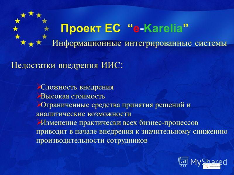 Проект ЕС e-Karelia Недостатки внедрения ИИС : Сложность внедрения Высокая стоимость Ограниченные средства принятия решений и аналитические возможности Изменение практически всех бизнес-процессов приводит в начале внедрения к значительному снижению п