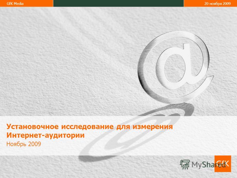 GfK Media20 ноября 2009 Установочное исследование для измерения Интернет-аудитории Ноябрь 2009