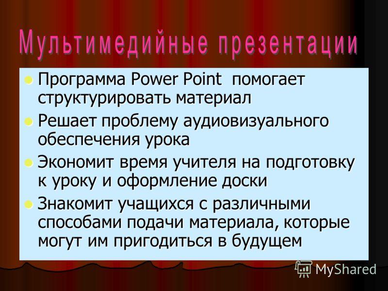 Программа Power Point помогает структурировать материал Программа Power Point помогает структурировать материал Решает проблему аудиовизуального обеспечения урока Решает проблему аудиовизуального обеспечения урока Экономит время учителя на подготовку