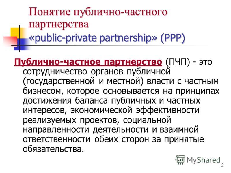 2 Понятие публично-частного партнерства «public-private partnership» (РРР) Публично-частное партнерство (ПЧП) - это сотрудничество органов публичной (государственной и местной) власти с частным бизнесом, которое основывается на принципах достижения б
