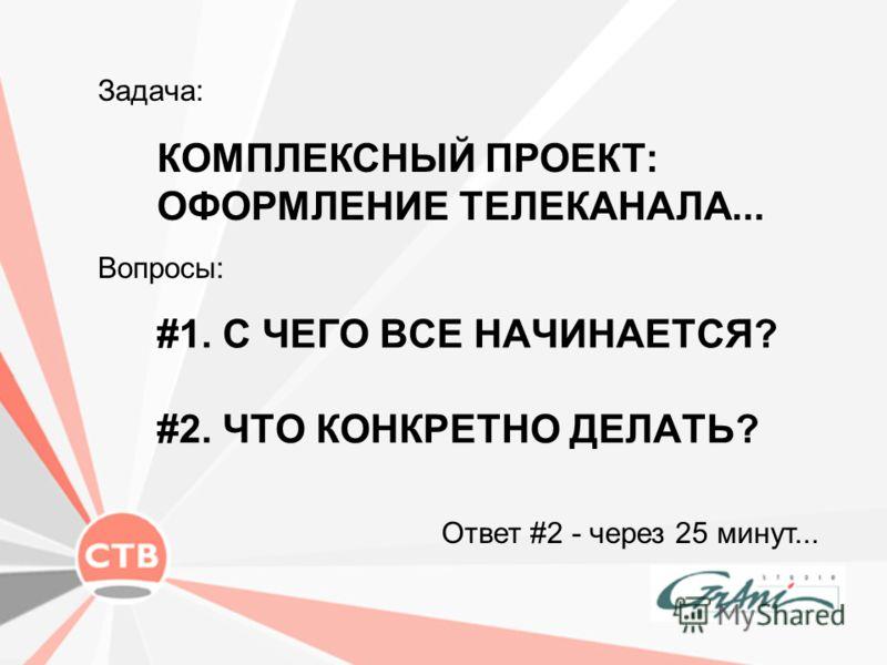 #1. С ЧЕГО ВСЕ НАЧИНАЕТСЯ? #2. ЧТО КОНКРЕТНО ДЕЛАТЬ? Задача: Ответ #2 - через 25 минут... КОМПЛЕКСНЫЙ ПРОЕКТ: ОФОРМЛЕНИЕ ТЕЛЕКАНАЛА... Вопросы: