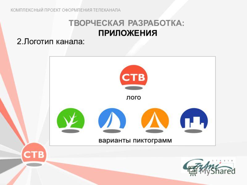 КОМПЛЕКСНЫЙ ПРОЕКТ ОФОРМЛЕНИЯ ТЕЛЕКАНАЛА 2.Логотип канала: ТВОРЧЕСКАЯ РАЗРАБОТКА: ПРИЛОЖЕНИЯ