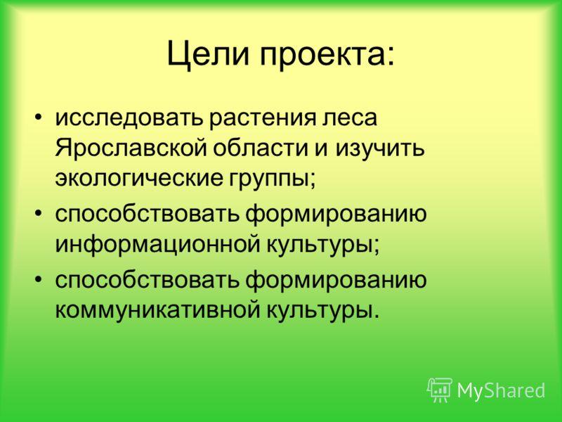 Цели проекта: исследовать растения леса Ярославской области и изучить экологические группы; способствовать формированию информационной культуры; способствовать формированию коммуникативной культуры.