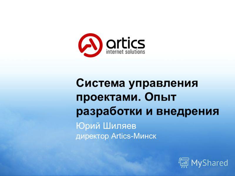 Система управления проектами. Опыт разработки и внедрения Юрий Шиляев директор Artics-Минск