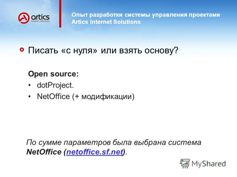 Опыт разработки системы управления проектами Artics Internet Solutions Писать «с нуля» или взять основу? Open source: dotProject. NetOffice (+ модификации) По сумме параметров была выбрана система NetOffice (netoffice.sf.net).