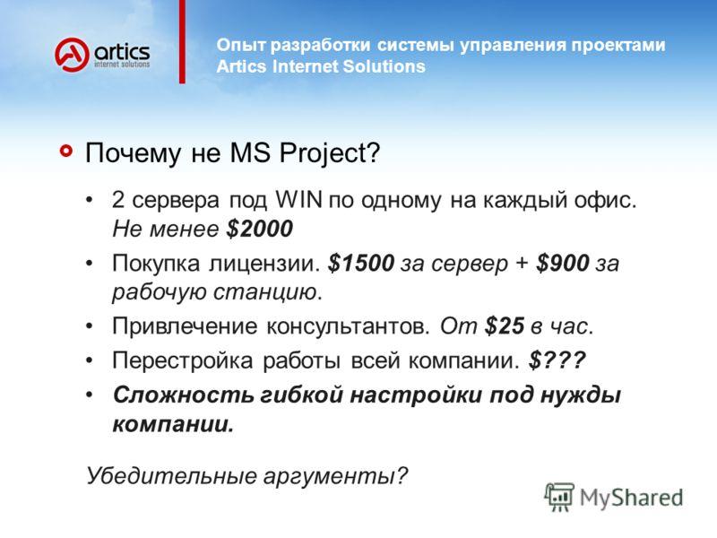 Опыт разработки системы управления проектами Artics Internet Solutions Почему не MS Project? 2 сервера под WIN по одному на каждый офис. Не менее $2000 Покупка лицензии. $1500 за сервер + $900 за рабочую станцию. Привлечение консультантов. От $25 в ч