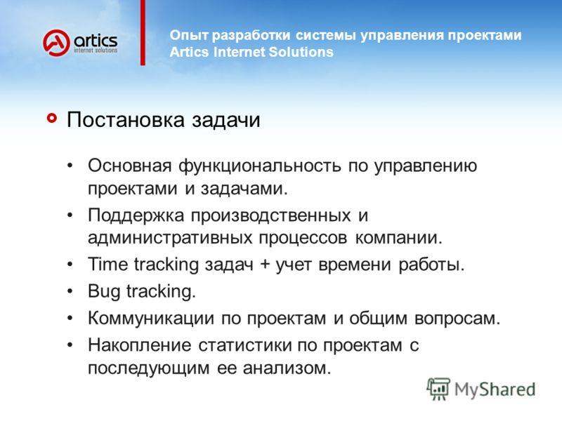 Опыт разработки системы управления проектами Artics Internet Solutions Постановка задачи Основная функциональность по управлению проектами и задачами. Поддержка производственных и административных процессов компании. Time tracking задач + учет времен