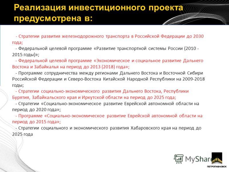 Реализация инвестиционного проекта предусмотрена в: - Стратегии развития железнодорожного транспорта в Российской Федерации до 2030 года; - Федеральной целевой программе «Развитие транспортной системы России (2010 - 2015 годы)»; - Федеральной целевой