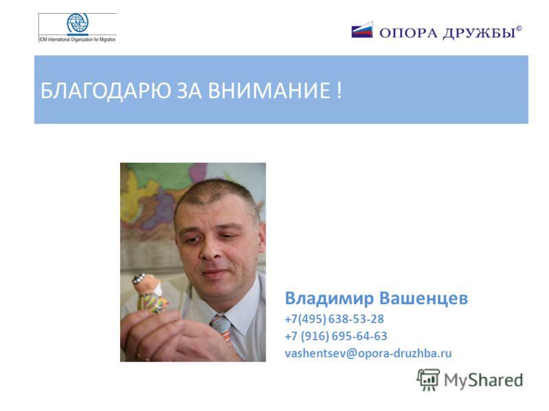 БЛАГОДАРЮ ЗА ВНИМАНИЕ ! Владимир Вашенцев +7(495) 638-53-28 +7 (916) 695-64-63 vashentsev@opora-druzhba.ru