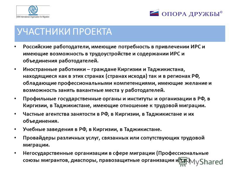 УЧАСТНИКИ ПРОЕКТА Российские работодатели, имеющие потребность в привлечении ИРС и имеющие возможность в трудоустройстве и содержании ИРС и объединения работодателей. Иностранные работники – граждане Киргизии и Таджикистана, находящиеся как в этих ст