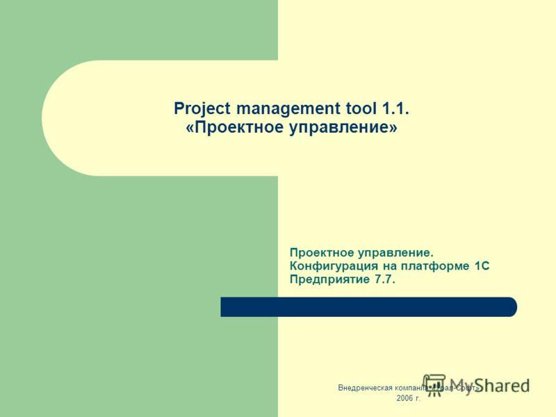 Project management tool 1.1. «Проектное управление» Проектное управление. Конфигурация на платформе 1С Предприятие 7.7. Внедренческая компания «Урал-Софт» 2006 г.