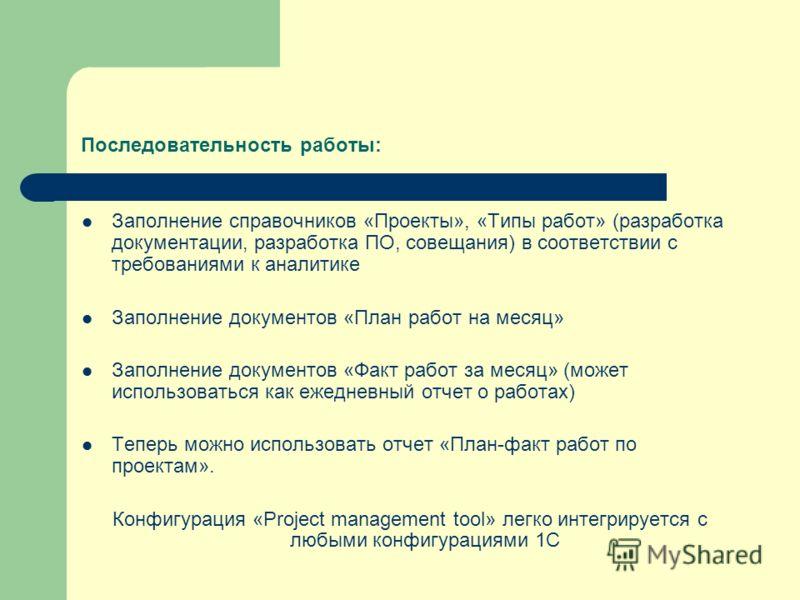 Последовательность работы: Заполнение справочников «Проекты», «Типы работ» (разработка документации, разработка ПО, совещания) в соответствии с требованиями к аналитике Заполнение документов «План работ на месяц» Заполнение документов «Факт работ за