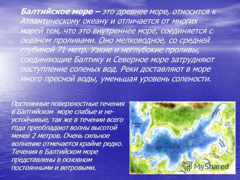 Постоянные поверхностные течения в Балтийском море слабые и не- устойчивые, так же в течении всего года преобладают волны высотой менее 2 метров. Очень сильное волнение отмечается крайне редко. Течения в Балтийском море представлены в основном постоя