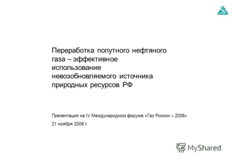 Презентация на IV Международном форуме «Газ России – 2006» 21 ноября 2006 г. Переработка попутного нефтяного газа – эффективное использование невозобновляемого источника природных ресурсов РФ