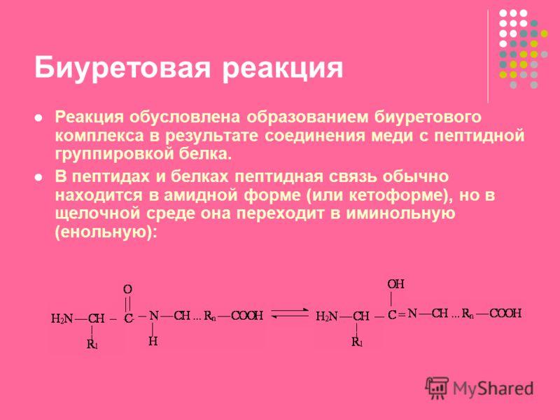 Биуретовая реакция Реакция обусловлена образованием биуретового комплекса в результате соединения меди с пептидной группировкой белка. В пептидах и белках пептидная связь обычно находится в амидной форме (или кетоформе), но в щелочной среде она перех