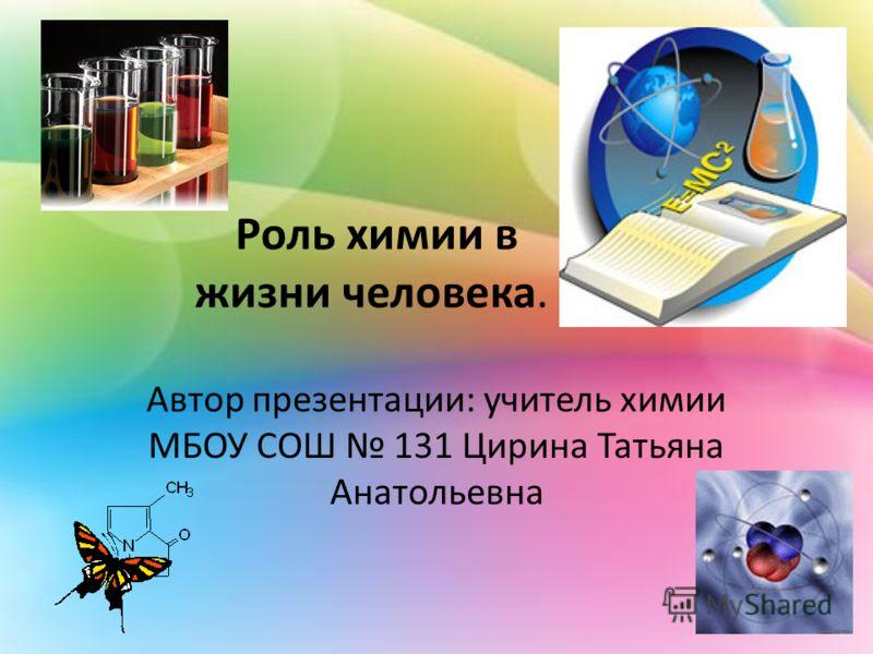 Роль химии в жизни человека. Автор презентации: учитель химии МБОУ СОШ 131 Цирина Татьяна Анатольевна