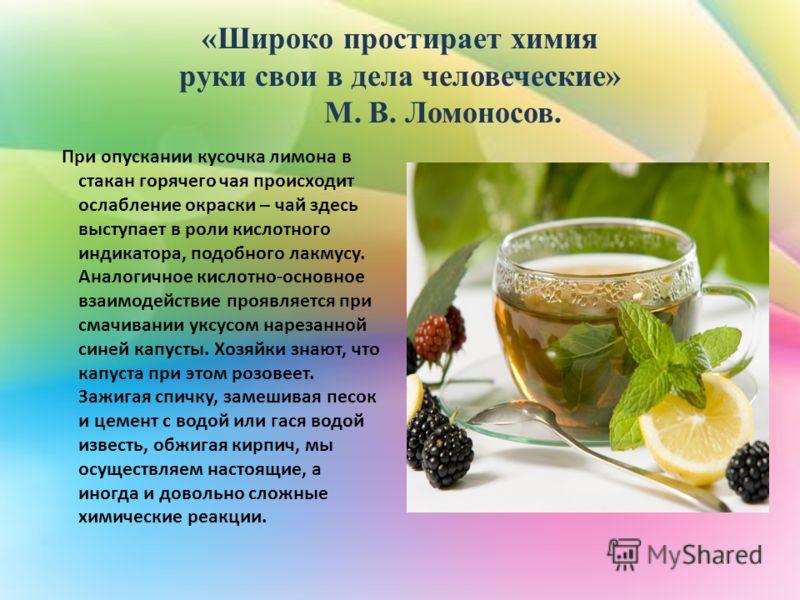 «Широко простирает химия руки свои в дела человеческие» М. В. Ломоносов. При опускании кусочка лимона в стакан горячего чая происходит ослабление окраски – чай здесь выступает в роли кислотного индикатора, подобного лакмусу. Аналогичное кислотно-осно