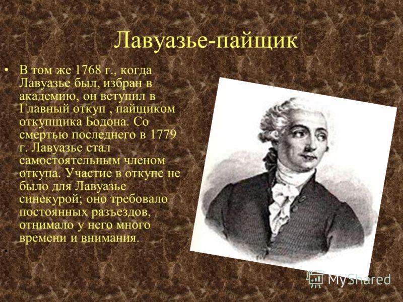 Академия Эти первые работы Лавуазье открыли перед ним двери академии. 18 мая 1768 г., когда Лавуазье было 25 лет, он был избран в академию адъюнктом по химии. В 1778 г. он был избран действительным членом академии. С 1785 г. он состоял её директором.