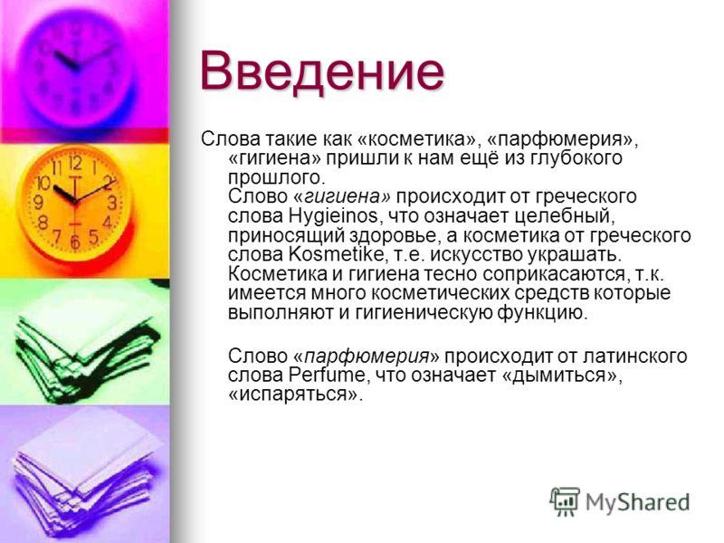 Введение Слова такие как «косметика», «парфюмерия», «гигиена» пришли к нам ещё из глубокого прошлого. Слово «гигиена» происходит от греческого слова Hygieinos, что означает целебный, приносящий здоровье, а косметика от греческого слова Kosmetike, т.е
