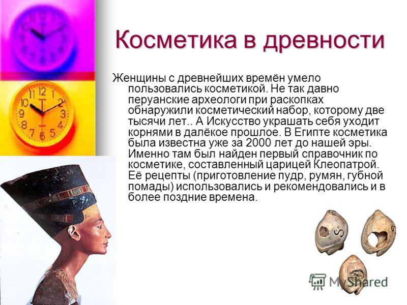 Косметика в древности Женщины с древнейших времён умело пользовались косметикой. Не так давно перуанские археологи при раскопках обнаружили косметический набор, которому две тысячи лет.. А Искусство украшать себя уходит корнями в далёкое прошлое. В Е
