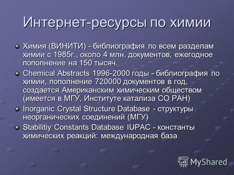 Интернет-ресурсы по химии Химия (ВИНИТИ) - библиография по всем разделам химии с 1985г., около 4 млн. документов, ежегодное пополнение на 150 тысяч. Chemical Abstracts 1996-2000 годы - библиография по химии, пополнение 720000 документов в год, создае