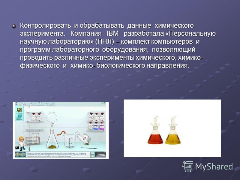 Контролировать и обрабатывать данные химического эксперимента. Компания IBM разработала «Персональную научную лабораторию» (ПНЛ) – комплект компьютеров и программ лабораторного оборудования, позволяющий проводить различные эксперименты химического, х