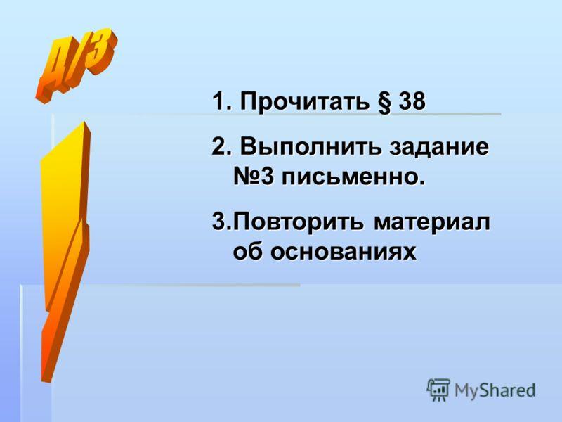 1. Прочитать § 38 2. Выполнить задание 3 письменно. 3.Повторить материал об основаниях