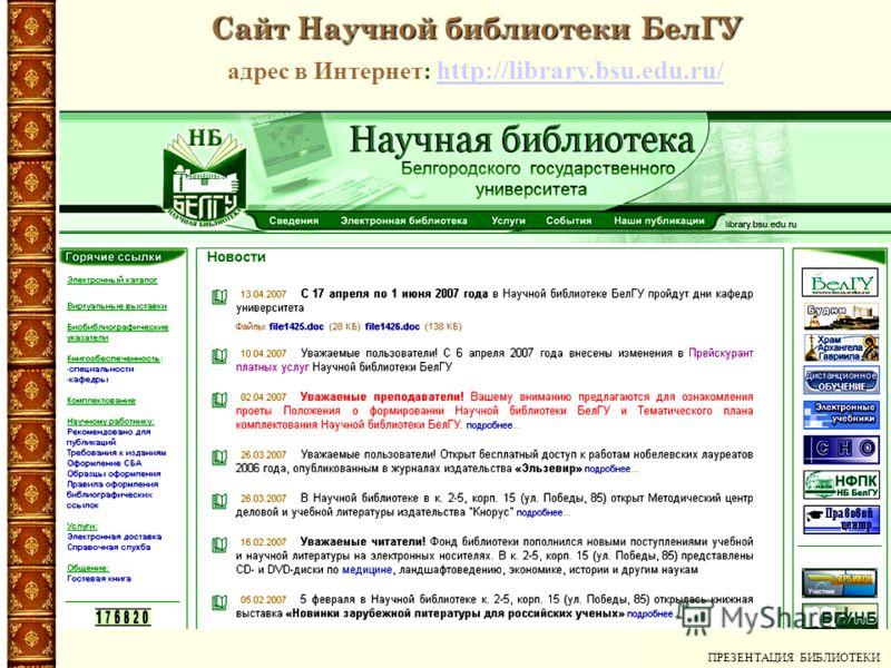 Сайт Научной библиотеки БелГУ адрес в Интернет: http://library.bsu.edu.ru/ http://library.bsu.edu.ru/ ПРЕЗЕНТАЦИЯ БИБЛИОТЕКИ