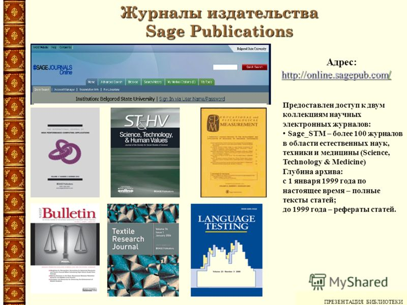 ПРЕЗЕНТАЦИЯ БИБЛИОТЕКИ Журналы издательства Sage Publications Адрес: http://online.sagepub.comhttp://online.sagepub.com/ http://online.sagepub.com Предоставлен доступ к двум коллекциям научных электронных журналов: Sage_STM – более 100 журналов в обл