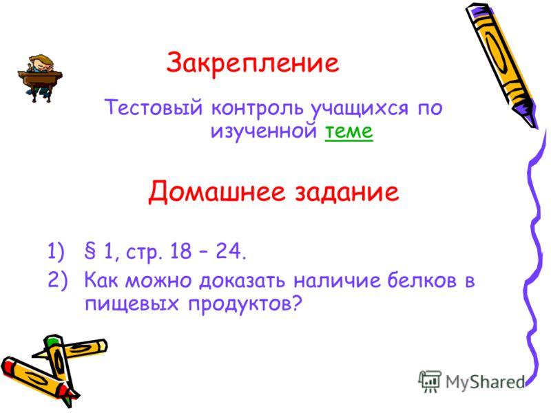 Закрепление Тестовый контроль учащихся по изученной теметеме Домашнее задание 1)§ 1, стр. 18 – 24. 2)Как можно доказать наличие белков в пищевых продуктов?