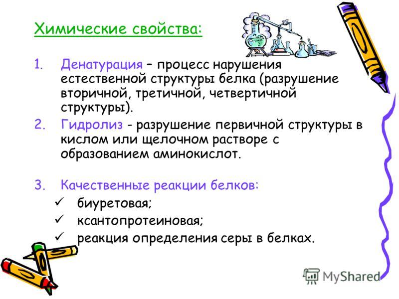 Химические свойстваХимические свойства: 1.Денатурация – процесс нарушения естественной структуры белка (разрушение вторичной, третичной, четвертичной структуры). 2.Гидролиз - разрушение первичной структуры в кислом или щелочном растворе с образование