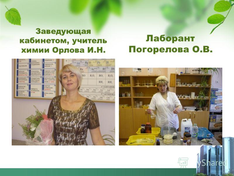 Заведующая кабинетом, учитель химии Орлова И.Н. Лаборант Погорелова О.В.