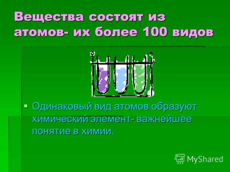 Вещества состоят из атомов- их более 100 видов Одинаковый вид атомов образуют химический элемент- важнейшее понятие в химии.