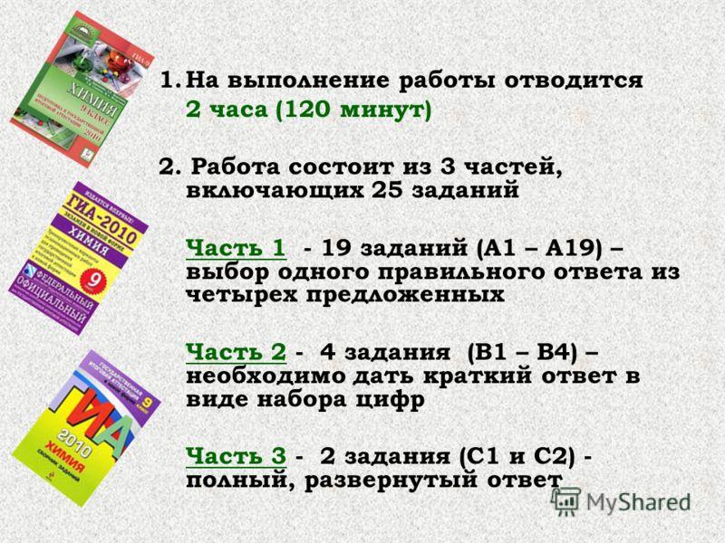 1.На выполнение работы отводится 2 часа (120 минут) 2. Работа состоит из 3 частей, включающих 25 заданий Часть 1 - 19 заданий (А1 – А19) – выбор одного правильного ответа из четырех предложенных Часть 2 - 4 задания (В1 – В4) – необходимо дать краткий