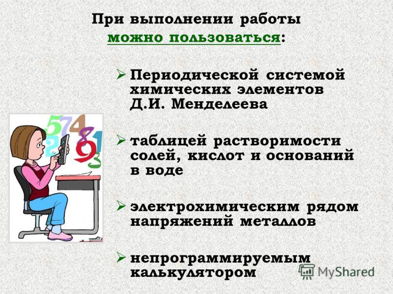 При выполнении работы можно пользоваться: Периодической системой химических элементов Д.И. Менделеева таблицей растворимости солей, кислот и оснований в воде электрохимическим рядом напряжений металлов непрограммируемым калькулятором