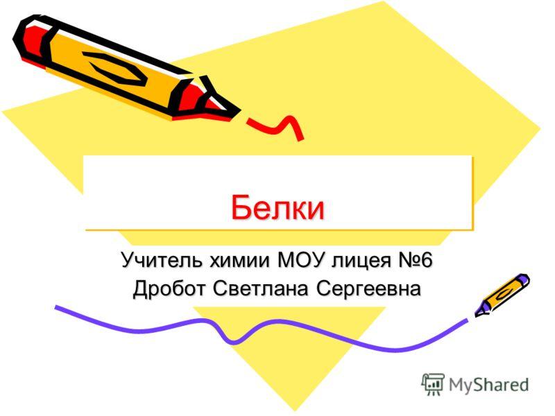 БелкиБелки Учитель химии МОУ лицея 6 Дробот Светлана Сергеевна