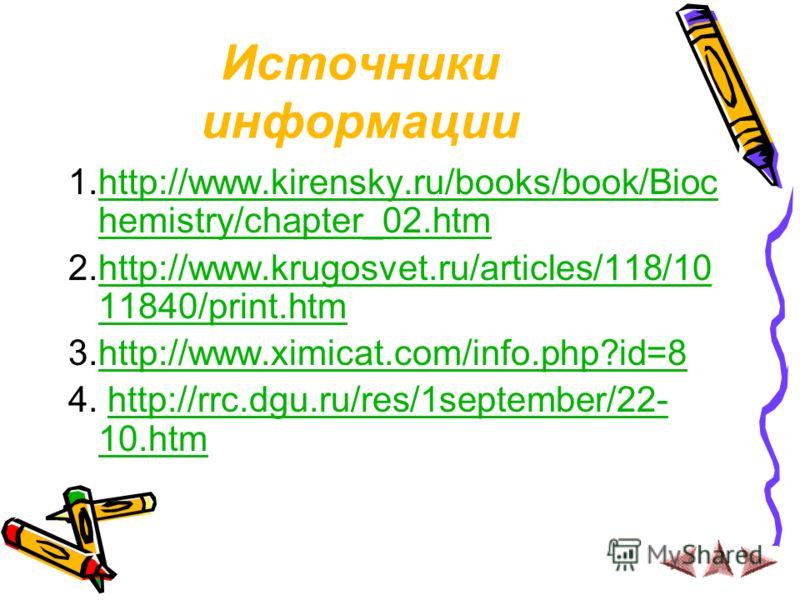 Источники информации 1.http://www.kirensky.ru/books/book/Bioc hemistry/chapter_02.htmhttp://www.kirensky.ru/books/book/Bioc hemistry/chapter_02.htm 2.http://www.krugosvet.ru/articles/118/10 11840/print.htmhttp://www.krugosvet.ru/articles/118/10 11840
