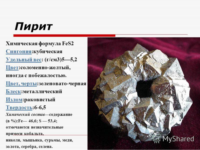 Пирит Химическая формула FeS2 СингонияСингония:кубическая Удельный весУдельный вес: (г/см3)55,2 ЦветЦвет:соломенно-желтый, иногда с побежалостью. Цвет, чертыЦвет, черты:зеленовато-черная БлескБлеск:металлический ИзломИзлом:раковистый ТвердостьТвердос