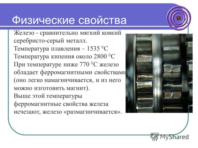 Физические свойства Железо - сравнительно мягкий ковкий серебристо-серый металл. Температура плавления – 1535 0 С Температура кипения около 2800 0 С При температуре ниже 770 0 С железо обладает ферромагнитными свойствами (оно легко намагничивается, и